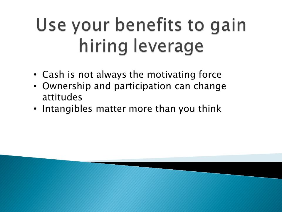 Cash is not always the motivating force Ownership and participation can change attitudes Intangibles matter more than you think