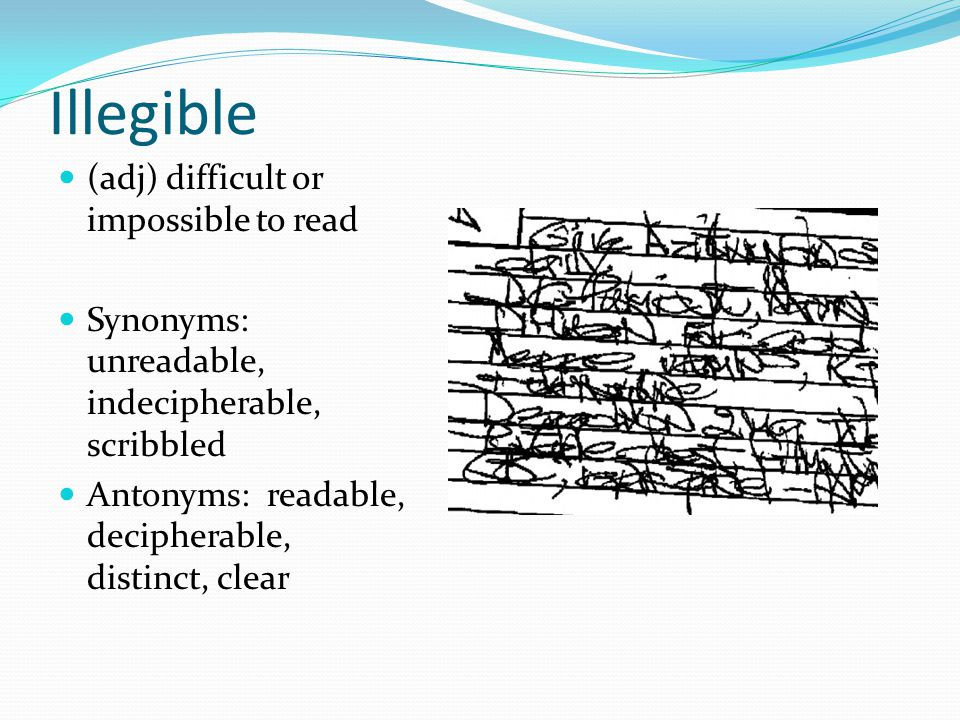 Illegible (adj) difficult or impossible to read Synonyms: unreadable, indecipherable, scribbled Antonyms: readable, decipherable, distinct, clear