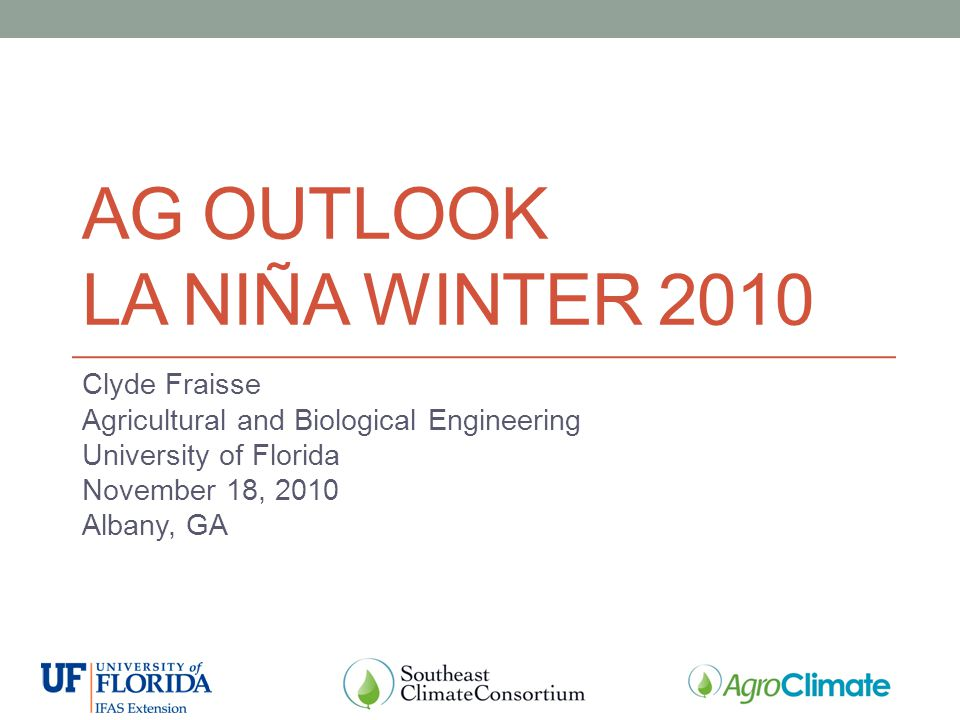 AG OUTLOOK LA NIÑA WINTER 2010 Clyde Fraisse Agricultural and Biological Engineering University of Florida November 18, 2010 Albany, GA