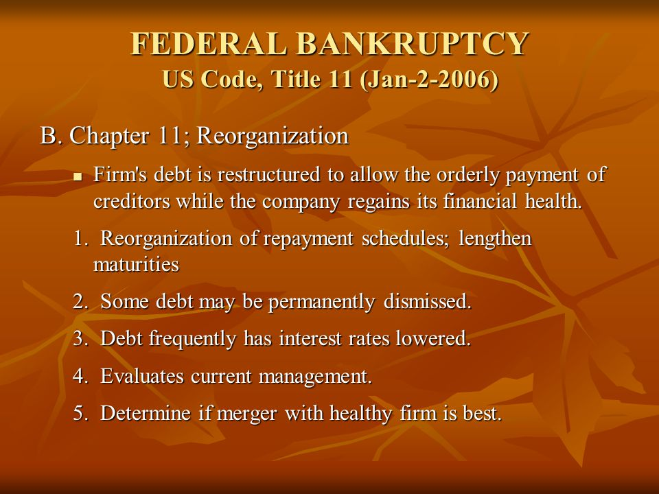 FEDERAL BANKRUPTCY US Code, Title 11 (Jan-2-2006) B. Chapter 11; Reorganization Firm's debt is restructured to allow the orderly payment of creditors