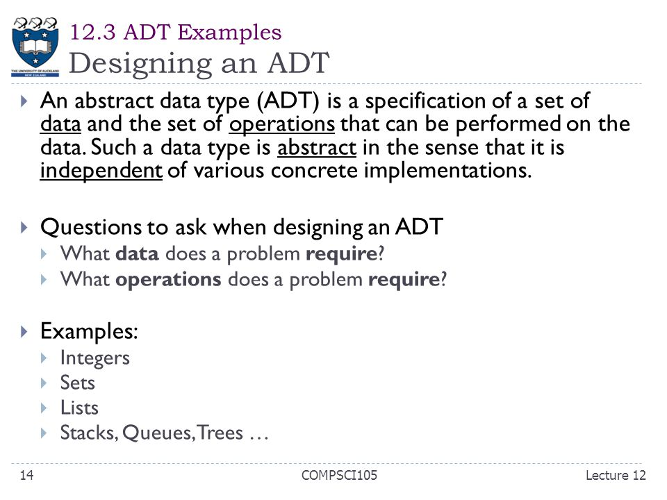 12.3 ADT Examples Designing an ADT  An abstract data type (ADT) is a specification of a set of data and the set of operations that can be performed on the data.