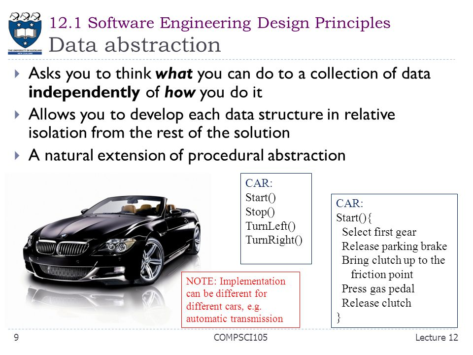 12.1 Software Engineering Design Principles Data abstraction  Asks you to think what you can do to a collection of data independently of how you do it  Allows you to develop each data structure in relative isolation from the rest of the solution  A natural extension of procedural abstraction CAR: Start() Stop() TurnLeft() TurnRight() CAR: Start(){ Select first gear Release parking brake Bring clutch up to the friction point Press gas pedal Release clutch } NOTE: Implementation can be different for different cars, e.g.