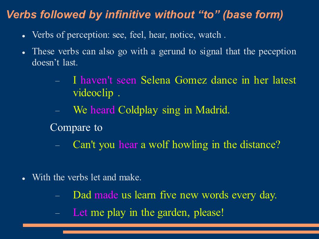 "Verbs followed by infinitive without ""to"" (base form) Verbs of perception: see, feel, hear, notice, watch. These verbs can also go with a gerund to si"