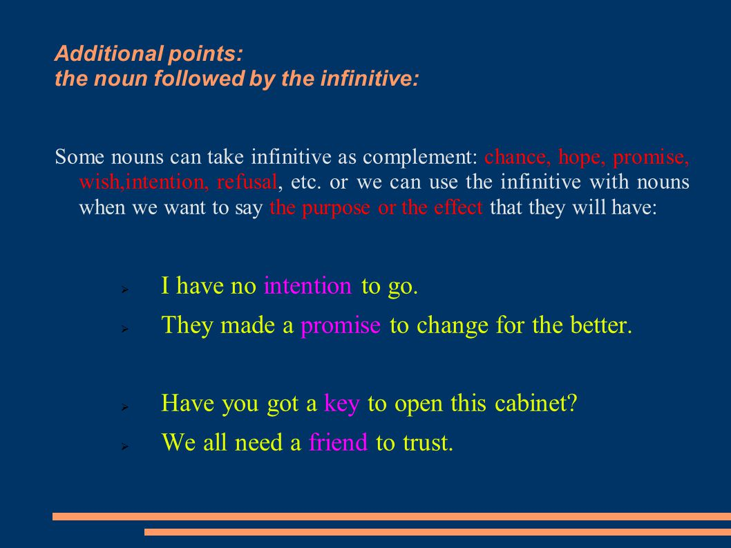 Additional points: the noun followed by the infinitive: Some nouns can take infinitive as complement: chance, hope, promise, wish,intention, refusal,