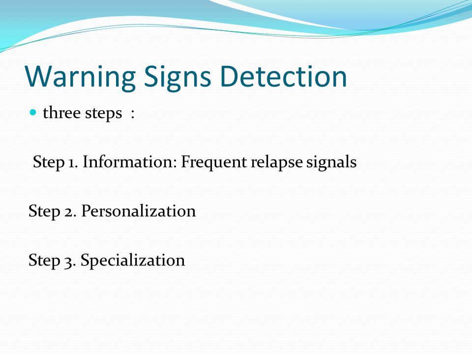 Warning Signs Detection three steps : Step 1. Information: Frequent relapse signals Step 2.
