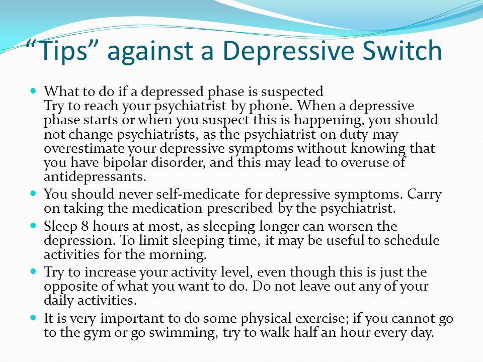 Tips against a Depressive Switch What to do if a depressed phase is suspected Try to reach your psychiatrist by phone.