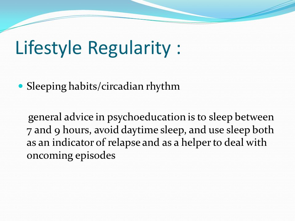 Lifestyle Regularity : Sleeping habits/circadian rhythm general advice in psychoeducation is to sleep between 7 and 9 hours, avoid daytime sleep, and use sleep both as an indicator of relapse and as a helper to deal with oncoming episodes
