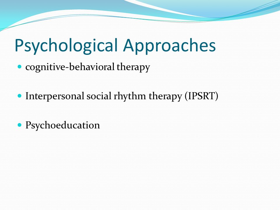 Psychological Approaches cognitive-behavioral therapy Interpersonal social rhythm therapy (IPSRT) Psychoeducation