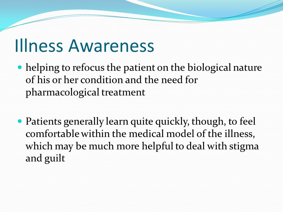 Illness Awareness helping to refocus the patient on the biological nature of his or her condition and the need for pharmacological treatment Patients generally learn quite quickly, though, to feel comfortable within the medical model of the illness, which may be much more helpful to deal with stigma and guilt