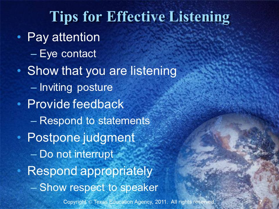 Tips for Effective Listening Pay attention –Eye contact Show that you are listening –Inviting posture Provide feedback –Respond to statements Postpone judgment –Do not interrupt Respond appropriately –Show respect to speaker 7