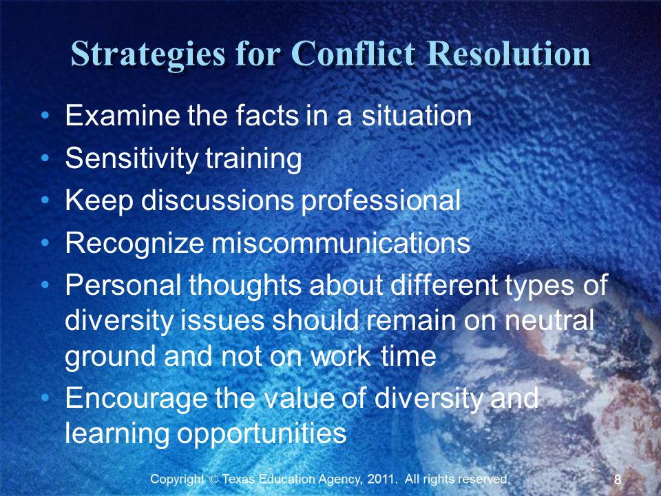 Strategies for Conflict Resolution Examine the facts in a situation Sensitivity training Keep discussions professional Recognize miscommunications Personal thoughts about different types of diversity issues should remain on neutral ground and not on work time Encourage the value of diversity and learning opportunities 8