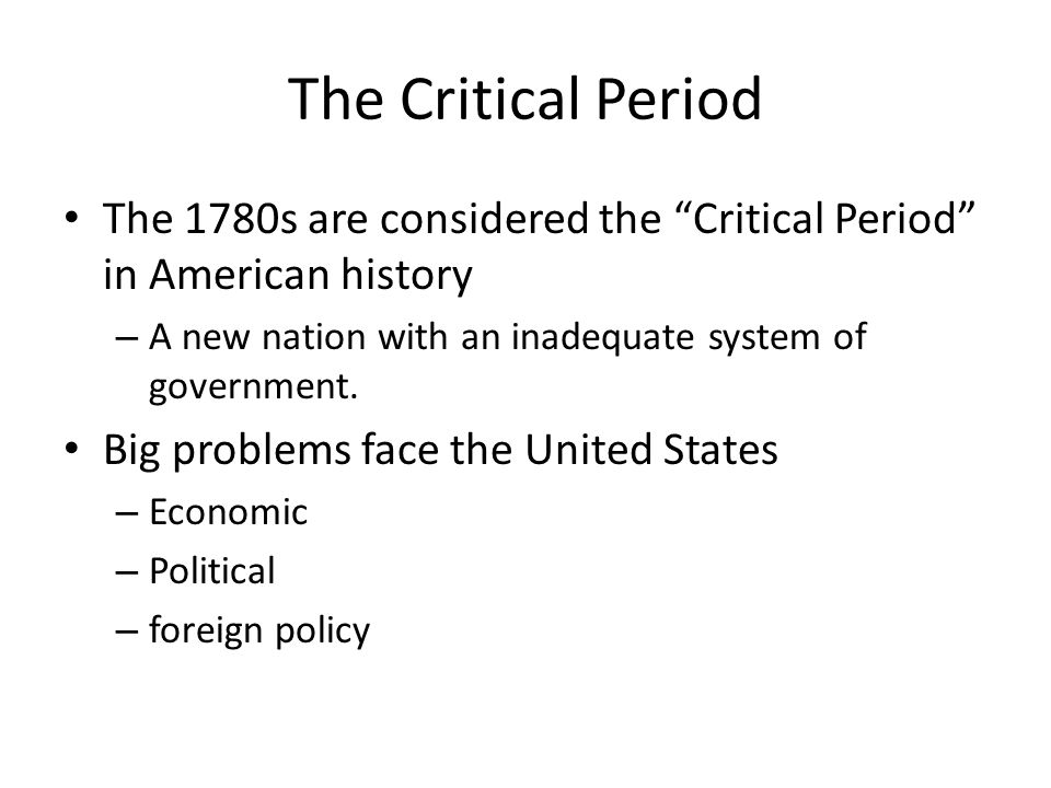 "The Critical Period The 1780s are considered the ""Critical Period"" in American history – A new nation with an inadequate system of government. Big pro"