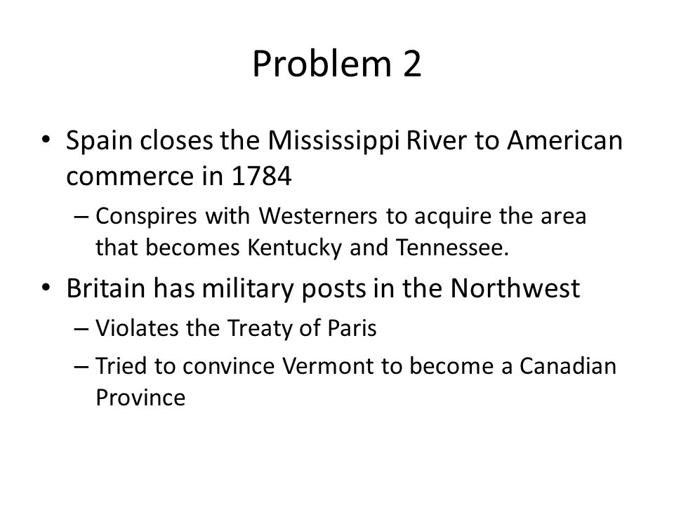 Problem 2 Spain closes the Mississippi River to American commerce in 1784 – Conspires with Westerners to acquire the area that becomes Kentucky and Te