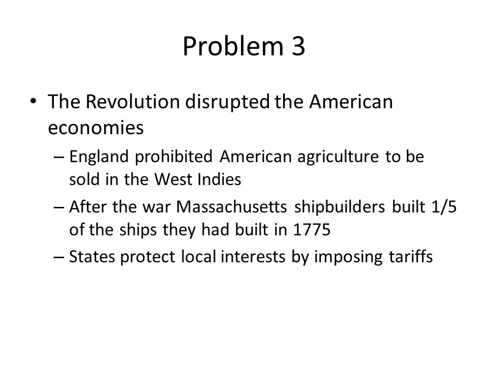 Problem 3 The Revolution disrupted the American economies – England prohibited American agriculture to be sold in the West Indies – After the war Mass