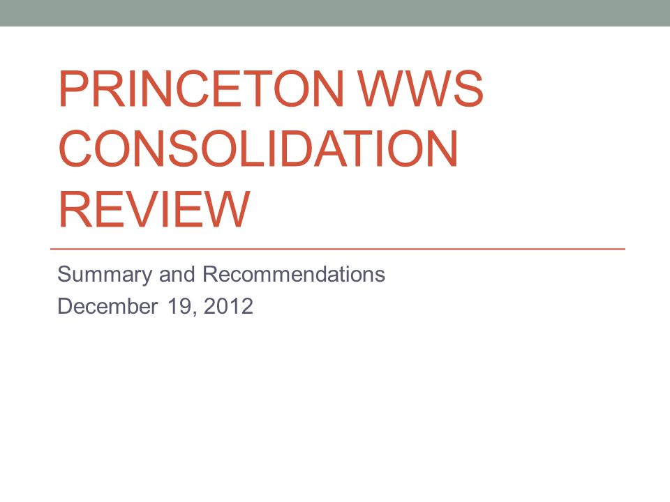 PRINCETON WWS CONSOLIDATION REVIEW Summary and Recommendations December 19, 2012