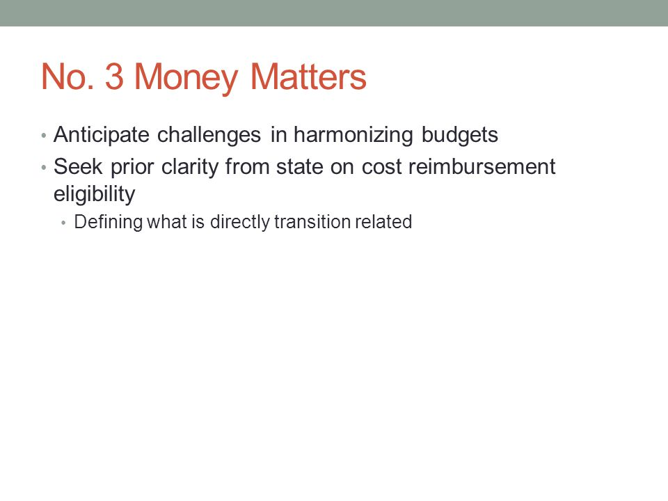 No. 3 Money Matters Anticipate challenges in harmonizing budgets Seek prior clarity from state on cost reimbursement eligibility Defining what is dire