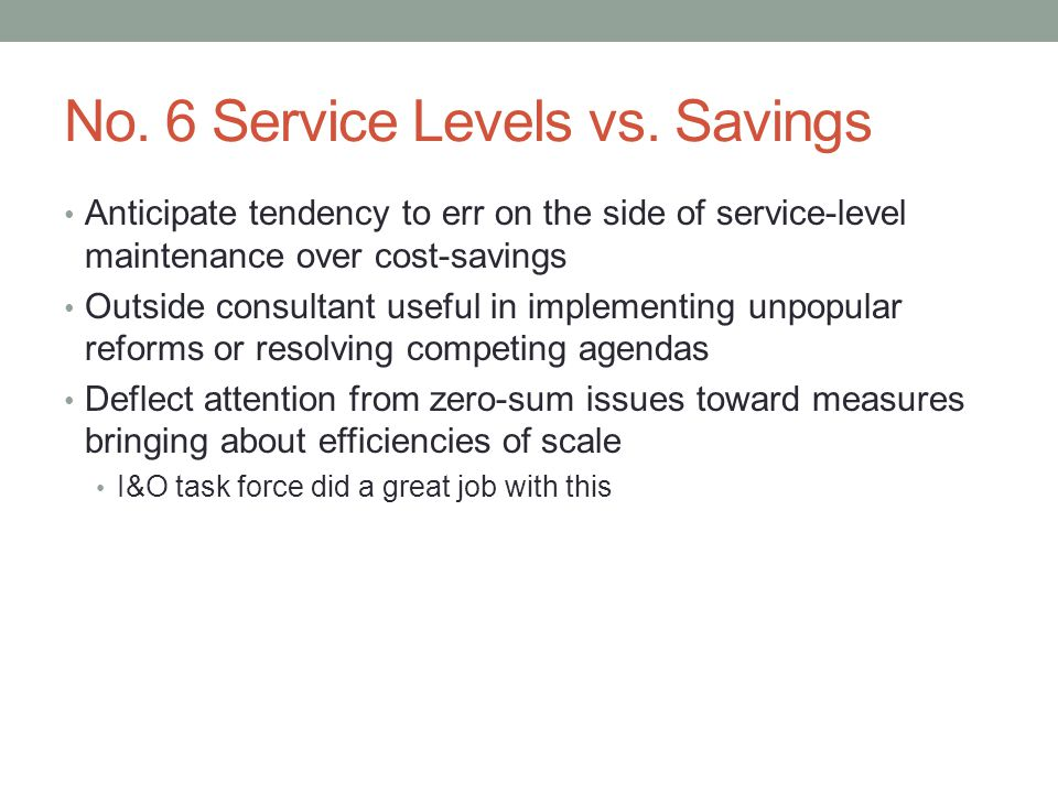 No. 6 Service Levels vs. Savings Anticipate tendency to err on the side of service-level maintenance over cost-savings Outside consultant useful in im