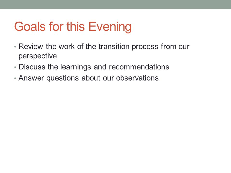 Goals for this Evening Review the work of the transition process from our perspective Discuss the learnings and recommendations Answer questions about