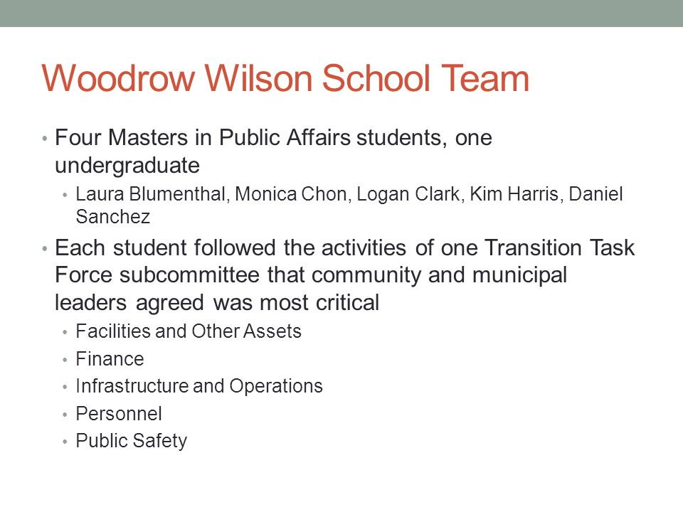 Woodrow Wilson School Team Four Masters in Public Affairs students, one undergraduate Laura Blumenthal, Monica Chon, Logan Clark, Kim Harris, Daniel Sanchez Each student followed the activities of one Transition Task Force subcommittee that community and municipal leaders agreed was most critical Facilities and Other Assets Finance Infrastructure and Operations Personnel Public Safety
