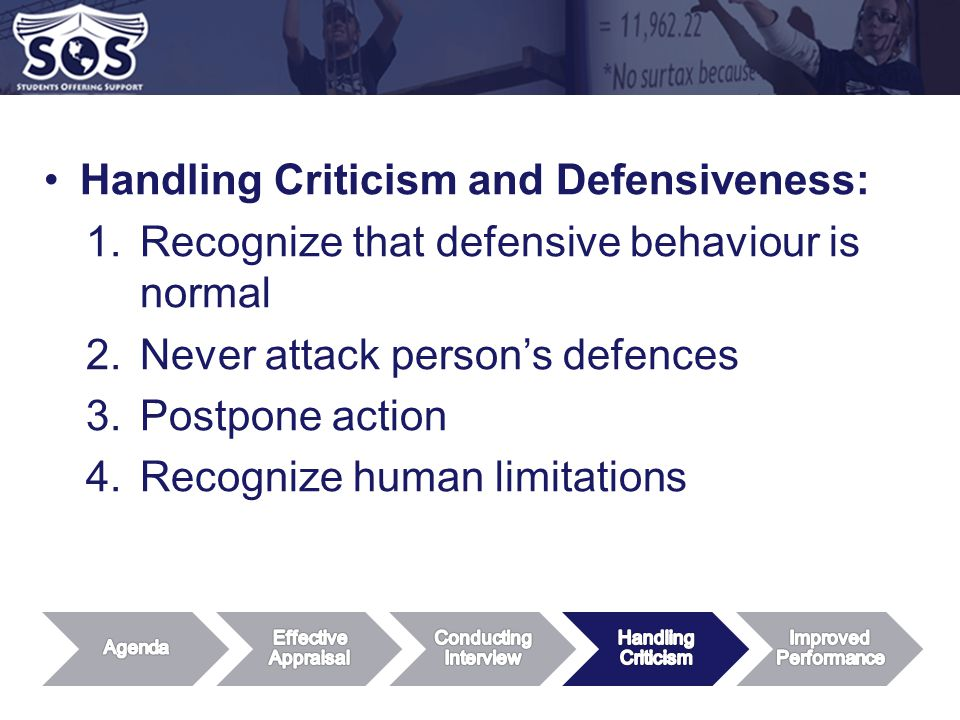 Handling Criticism and Defensiveness: 1.Recognize that defensive behaviour is normal 2.Never attack person's defences 3.Postpone action 4.Recognize human limitations