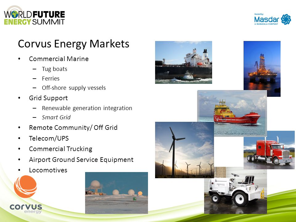 Corvus Energy Markets Commercial Marine – Tug boats – Ferries – Off-shore supply vessels Grid Support – Renewable generation integration – Smart Grid Remote Community/ Off Grid Telecom/UPS Commercial Trucking Airport Ground Service Equipment Locomotives