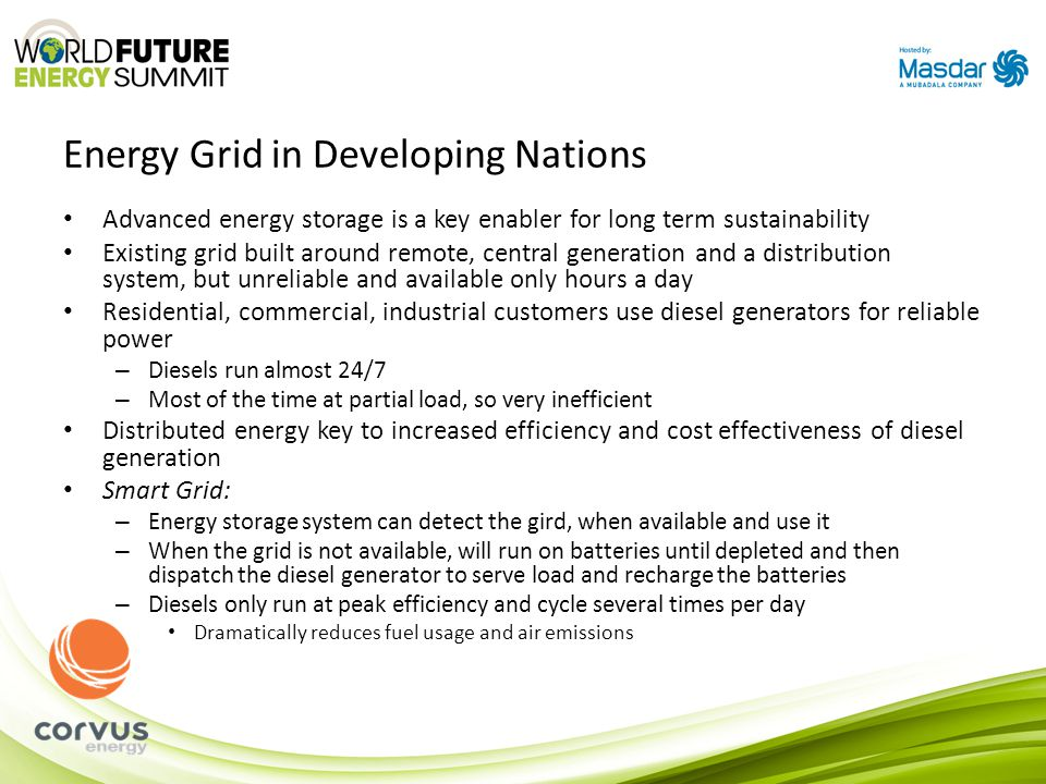 Energy Grid in Developing Nations Advanced energy storage is a key enabler for long term sustainability Existing grid built around remote, central generation and a distribution system, but unreliable and available only hours a day Residential, commercial, industrial customers use diesel generators for reliable power – Diesels run almost 24/7 – Most of the time at partial load, so very inefficient Distributed energy key to increased efficiency and cost effectiveness of diesel generation Smart Grid: – Energy storage system can detect the gird, when available and use it – When the grid is not available, will run on batteries until depleted and then dispatch the diesel generator to serve load and recharge the batteries – Diesels only run at peak efficiency and cycle several times per day Dramatically reduces fuel usage and air emissions