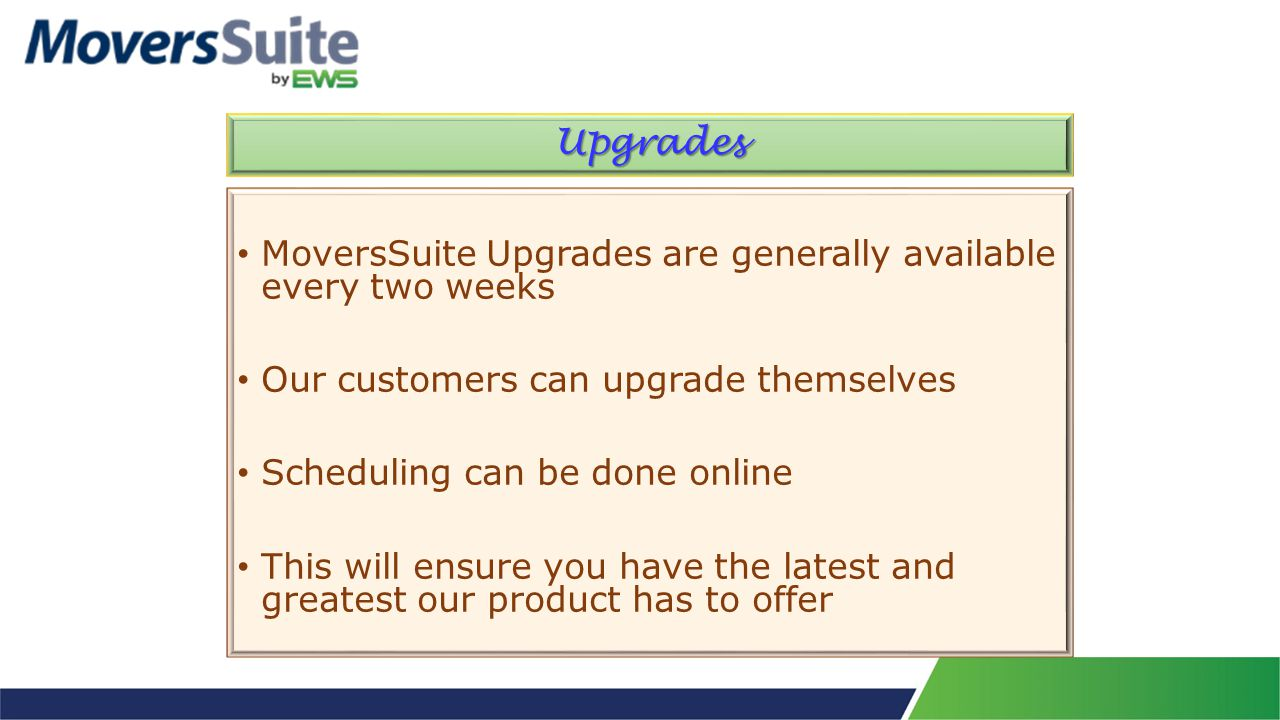 Upgrades MoversSuite Upgrades are generally available every two weeks Our customers can upgrade themselves Scheduling can be done online This will ensure you have the latest and greatest our product has to offer