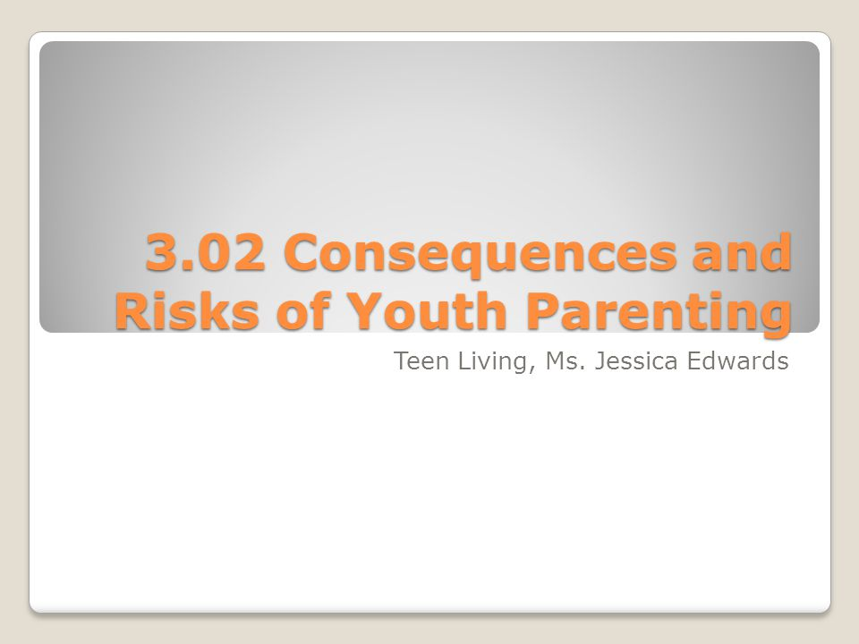 3.02 Consequences and Risks of Youth Parenting Teen Living, Ms. Jessica Edwards