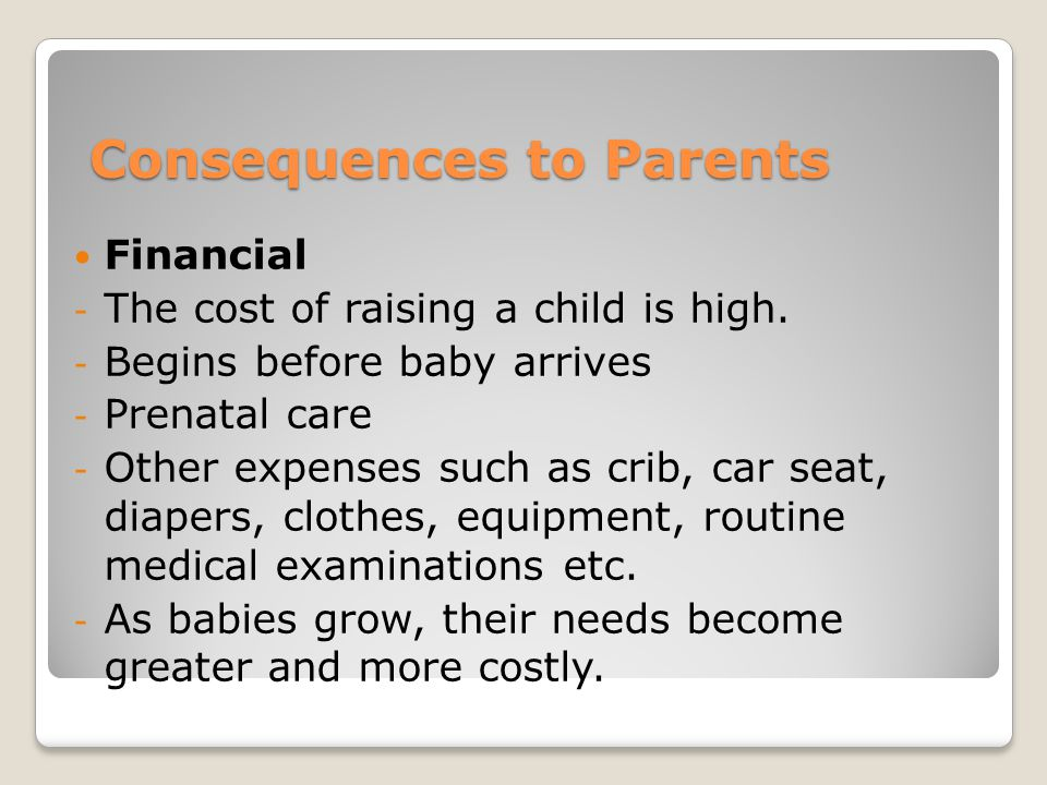 Consequences to Parents Financial - The cost of raising a child is high.