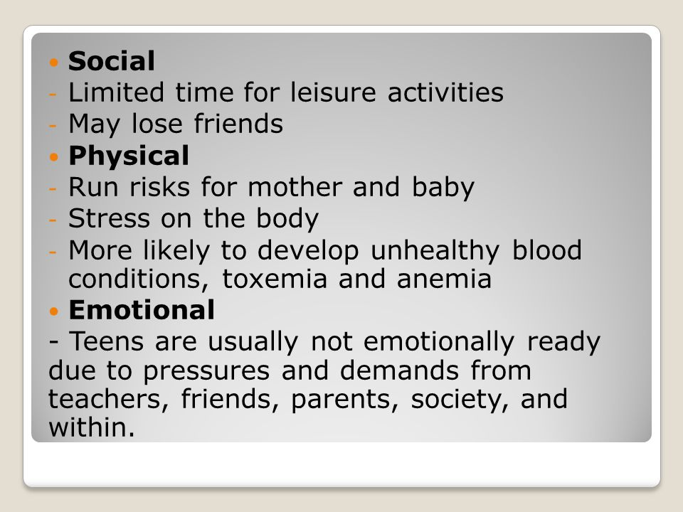 Social - Limited time for leisure activities - May lose friends Physical - Run risks for mother and baby - Stress on the body - More likely to develop unhealthy blood conditions, toxemia and anemia Emotional - Teens are usually not emotionally ready due to pressures and demands from teachers, friends, parents, society, and within.