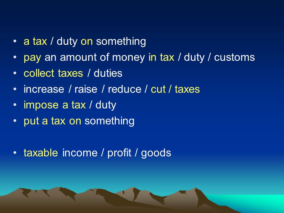 a tax / duty on something pay an amount of money in tax / duty / customs collect taxes / duties increase / raise / reduce / cut / taxes impose a tax / duty put a tax on something taxable income / profit / goods