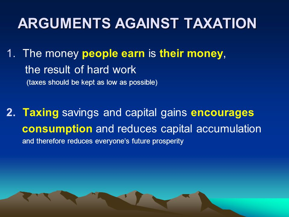 ARGUMENTS AGAINST TAXATION 1.The money people earn is their money, the result of hard work (taxes should be kept as low as possible) 2.Taxing savings and capital gains encourages consumption and reduces capital accumulation and therefore reduces everyone's future prosperity