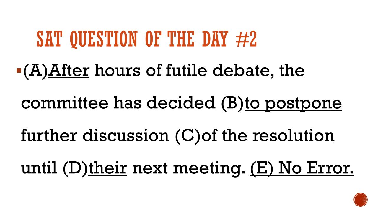 SAT QUESTION OF THE DAY #2  (A)After hours of futile debate, the committee has decided (B)to postpone further discussion (C)of the resolution until (