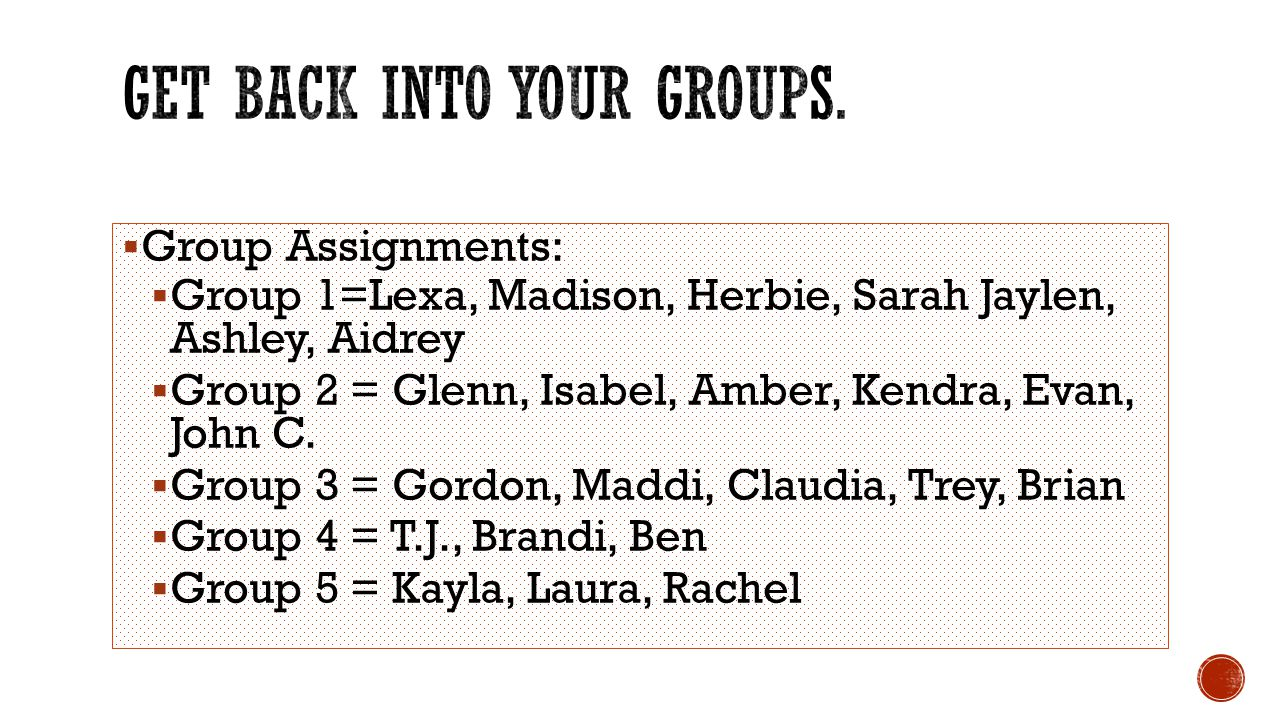  Group Assignments:  Group 1=Lexa, Madison, Herbie, Sarah Jaylen, Ashley, Aidrey  Group 2 = Glenn, Isabel, Amber, Kendra, Evan, John C.