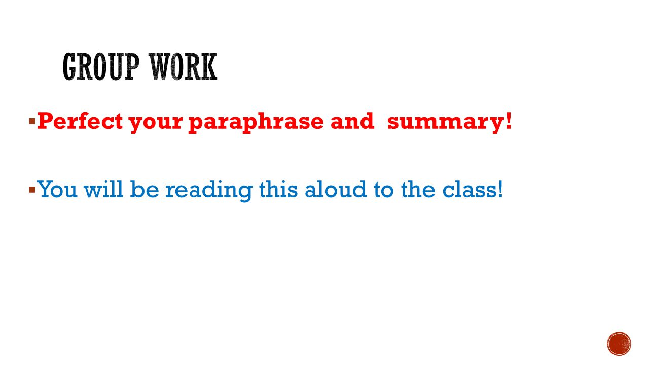  Perfect your paraphrase and summary!  You will be reading this aloud to the class!