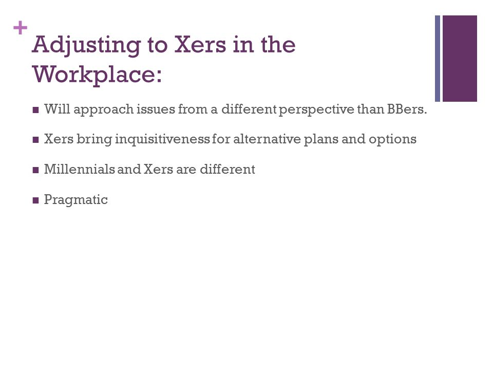+ Adjusting to Xers in the Workplace: Will approach issues from a different perspective than BBers.