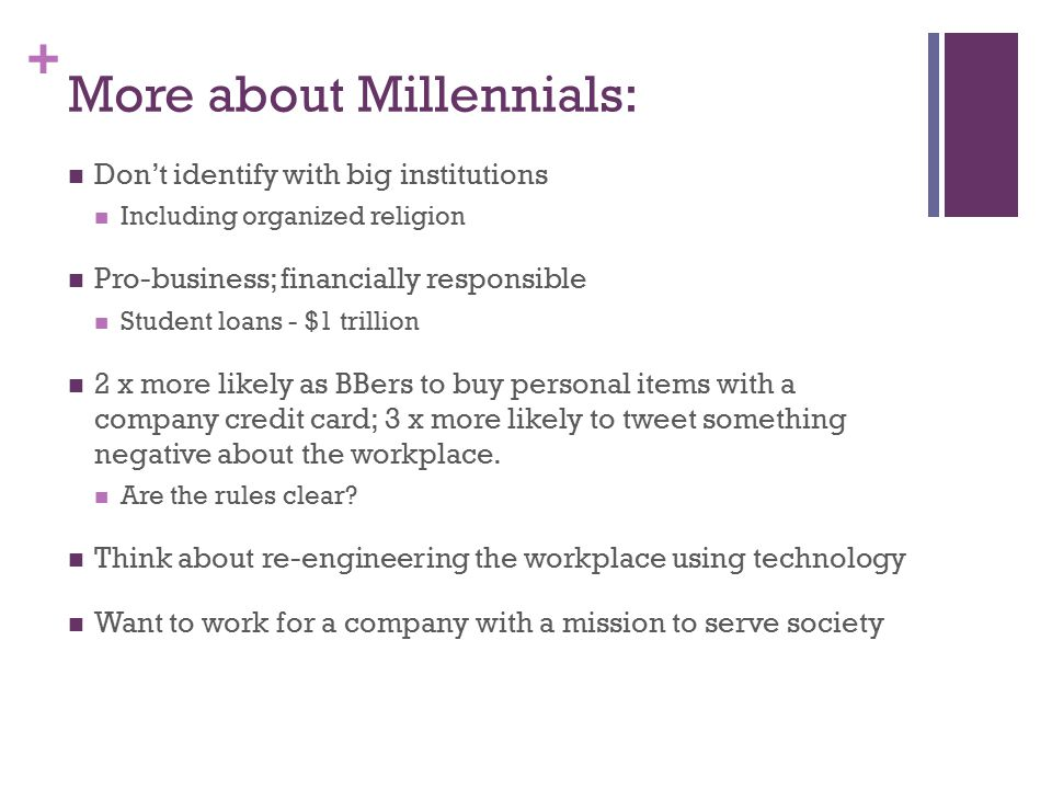 + More about Millennials: Don't identify with big institutions Including organized religion Pro-business; financially responsible Student loans - $1 trillion 2 x more likely as BBers to buy personal items with a company credit card; 3 x more likely to tweet something negative about the workplace.