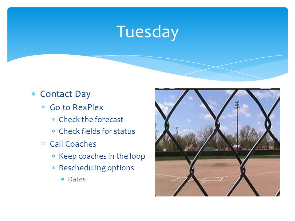  Morning  Waiting out forecast  Finalize backup plan  Afternoon  Call RexPlex  Field conditions  Field expectations  Final Decision to Postpone  Night  Contact Coaches  Give new date  Give teams a week to make decision Wednesday