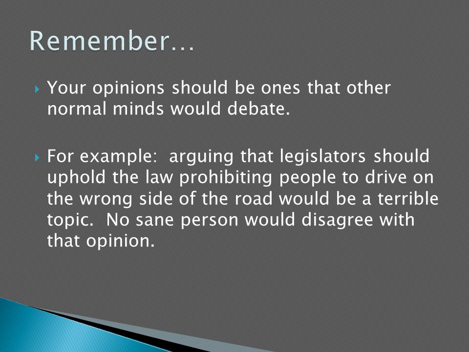  Your opinions should be ones that other normal minds would debate.  For example: arguing that legislators should uphold the law prohibiting people