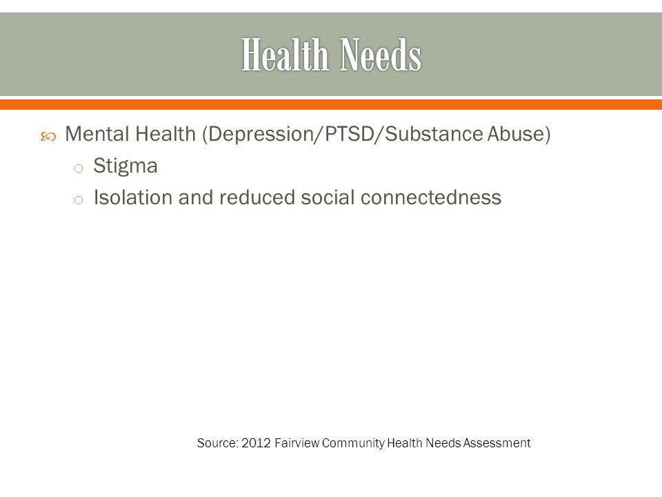 Mental Health (Depression/PTSD/Substance Abuse) o Stigma o Isolation and reduced social connectedness Source: 2012 Fairview Community Health Needs Assessment