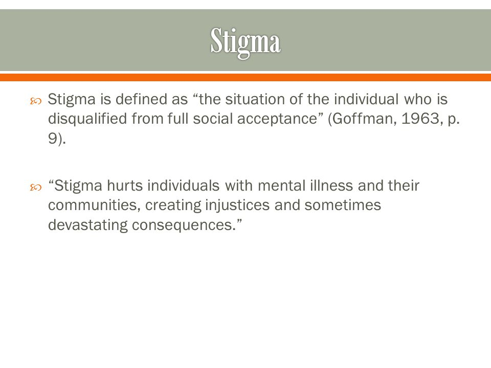  Stigma is defined as the situation of the individual who is disqualified from full social acceptance (Goffman, 1963, p.