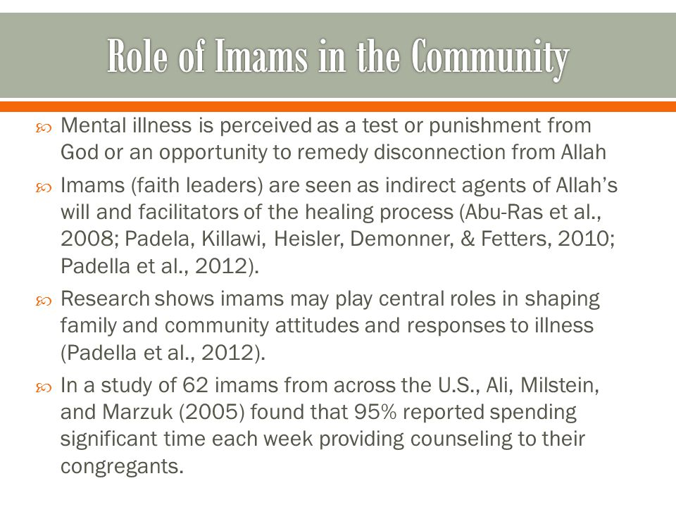  Mental illness is perceived as a test or punishment from God or an opportunity to remedy disconnection from Allah  Imams (faith leaders) are seen as indirect agents of Allah's will and facilitators of the healing process (Abu-Ras et al., 2008; Padela, Killawi, Heisler, Demonner, & Fetters, 2010; Padella et al., 2012).