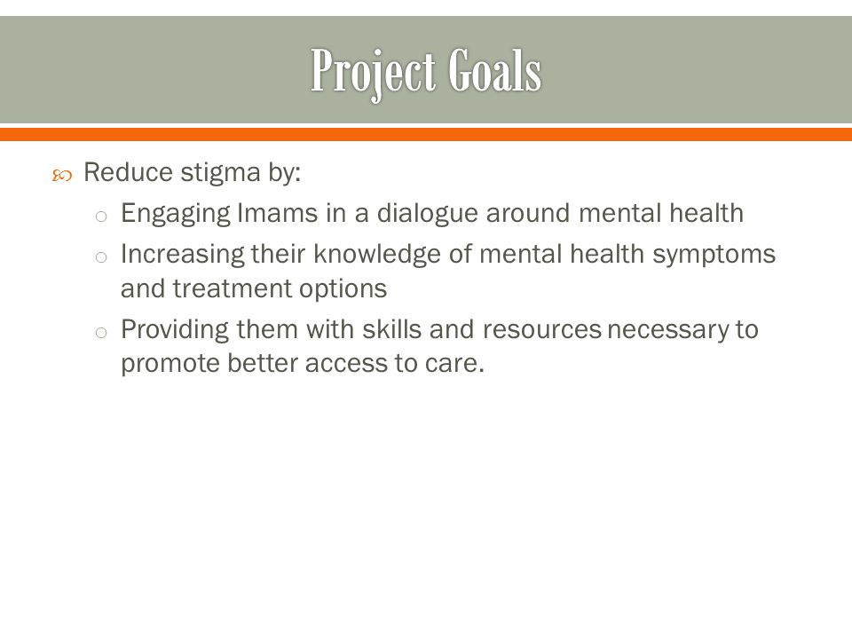  Reduce stigma by: o Engaging Imams in a dialogue around mental health o Increasing their knowledge of mental health symptoms and treatment options o Providing them with skills and resources necessary to promote better access to care.