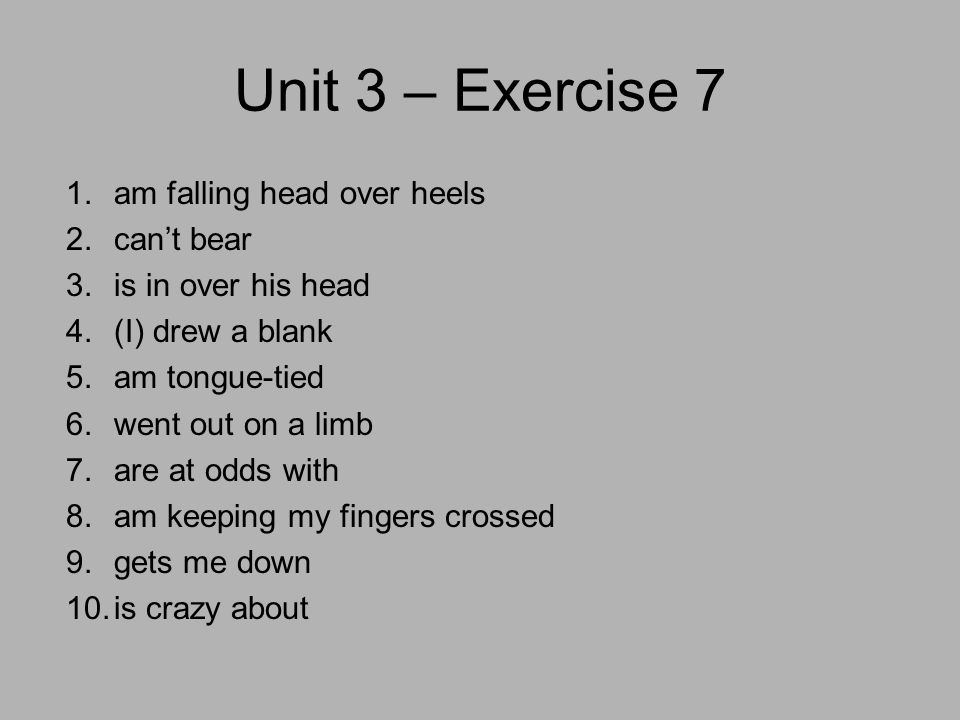 Unit 3 – Exercise 7 1.am falling head over heels 2.can't bear 3.is in over his head 4.(I) drew a blank 5.am tongue-tied 6.went out on a limb 7.are at odds with 8.am keeping my fingers crossed 9.gets me down 10.is crazy about