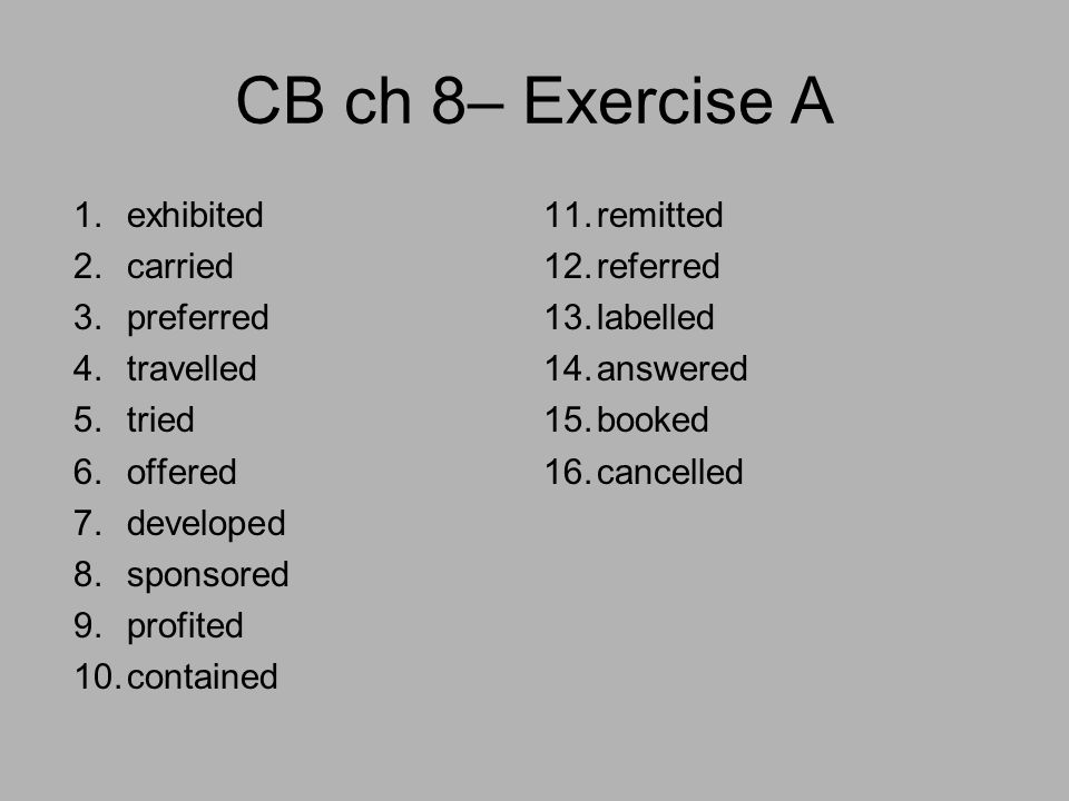 CB ch 8– Exercise A 1.exhibited 2.carried 3.preferred 4.travelled 5.tried 6.offered 7.developed 8.sponsored 9.profited 10.contained 11.remitted 12.referred 13.labelled 14.answered 15.booked 16.cancelled