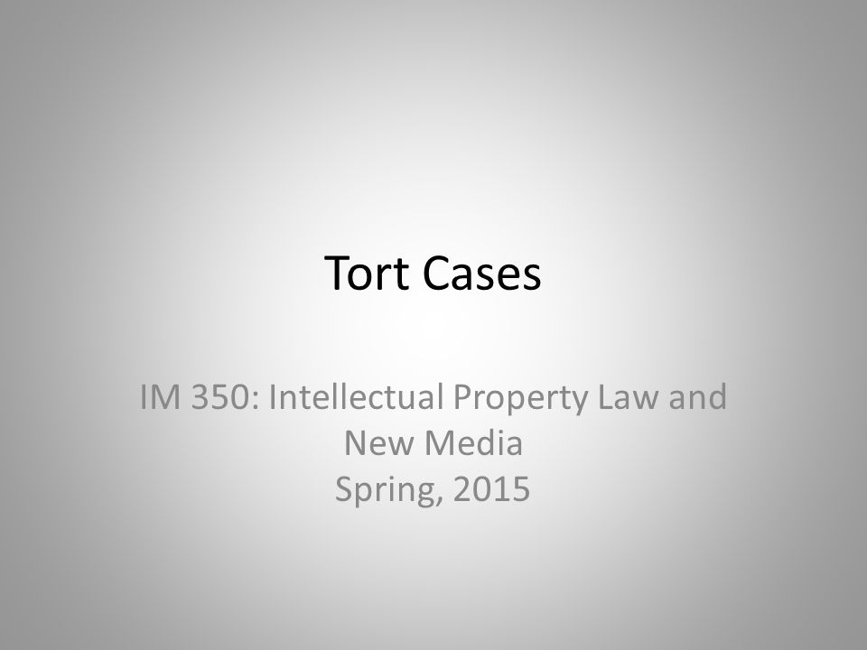Tort Cases IM 350: Intellectual Property Law and New Media Spring, 2015