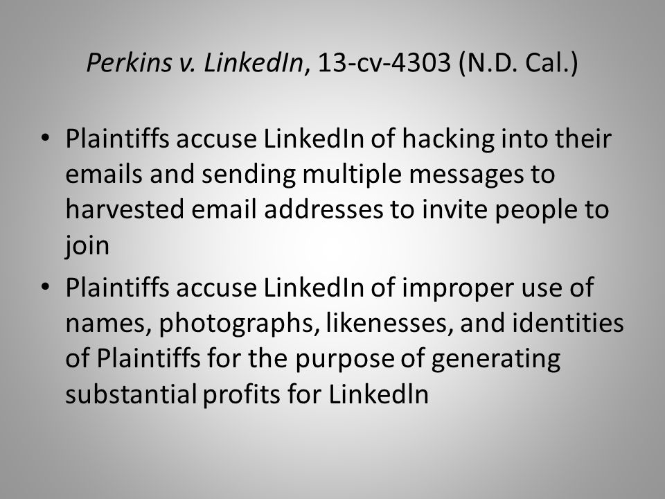 Perkins v. LinkedIn, 13-cv-4303 (N.D. Cal.) Plaintiffs accuse LinkedIn of hacking into their emails and sending multiple messages to harvested email a