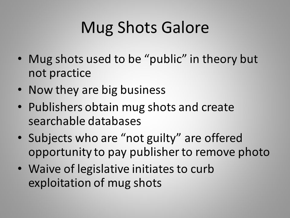 Mug shots used to be public in theory but not practice Now they are big business Publishers obtain mug shots and create searchable databases Subjects who are not guilty are offered opportunity to pay publisher to remove photo Waive of legislative initiates to curb exploitation of mug shots