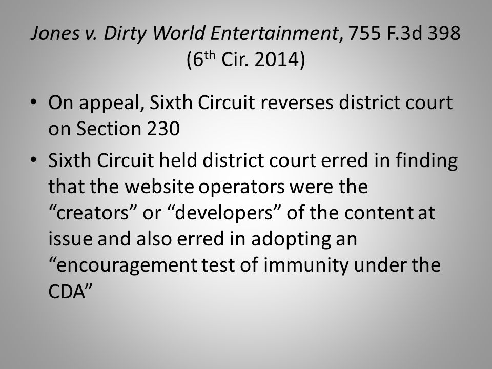 Jones v. Dirty World Entertainment, 755 F.3d 398 (6 th Cir. 2014) On appeal, Sixth Circuit reverses district court on Section 230 Sixth Circuit held d
