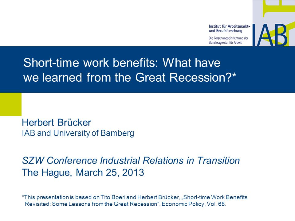 "Short-time work benefits: What have we learned from the Great Recession * Herbert Brücker IAB and University of Bamberg SZW Conference Industrial Relations in Transition The Hague, March 25, 2013 *This presentation is based on Tito Boeri and Herbert Brücker, ""Short-time Work Benefits Revisited: Some Lessons from the Great Recession , Economic Policy, Vol."